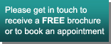 Please get in touch to receive a FREE brochure or to book an appointment